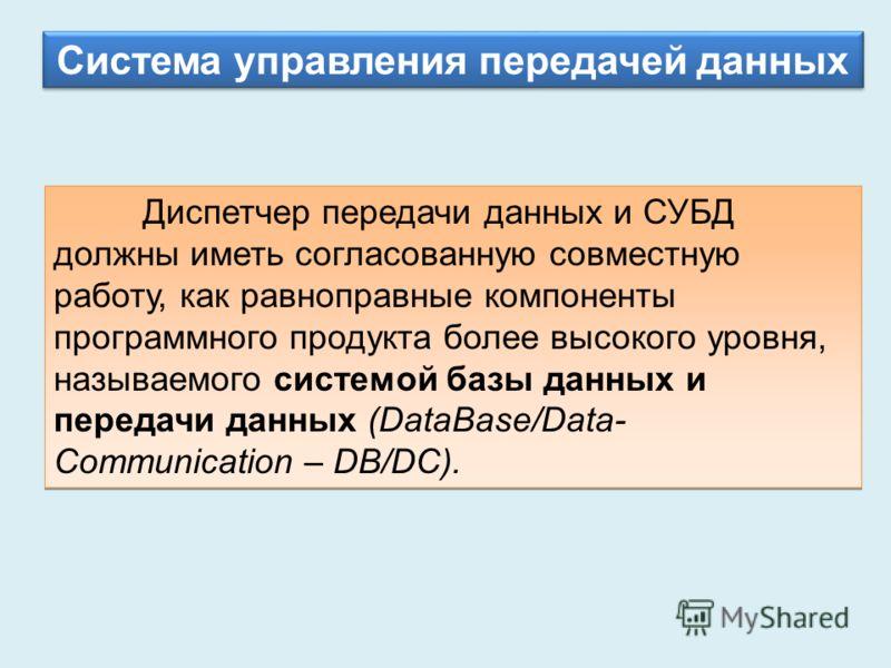 Система управления передачей данных Диспетчер передачи данных и СУБД должны иметь согласованную совместную работу, как равноправные компоненты программного продукта более высокого уровня, называемого системой базы данных и передачи данных (DataBase/D