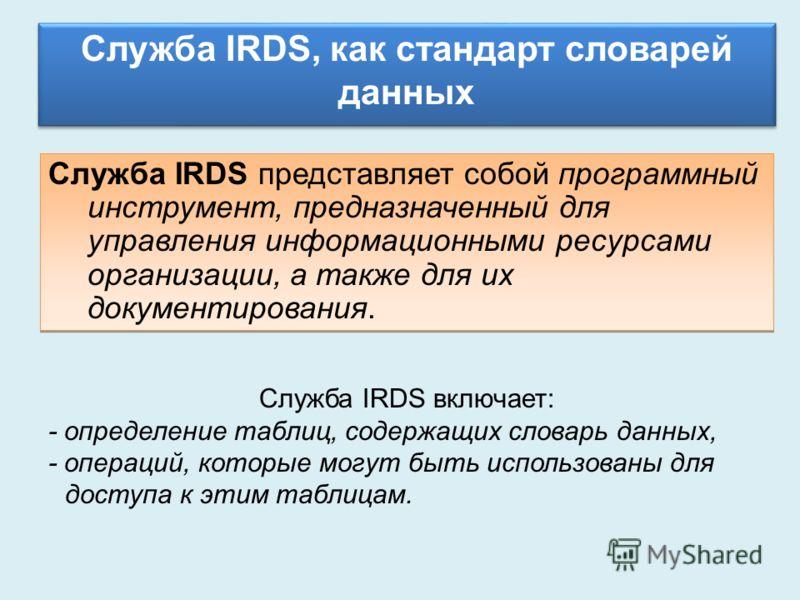 Служба IRDS, как стандарт словарей данных Служба IRDS представляет собой программный инструмент, предназначенный для управления информационными ресурсами организации, а также для их документирования. Служба IRDS включает: - определение таблиц, содерж