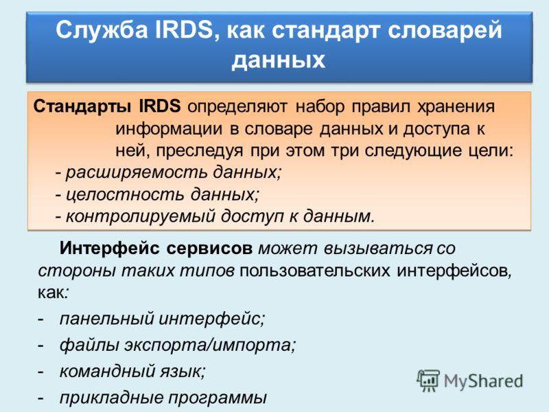 Схемы БД Служба IRDS, как стандарт словарей данных Стандарты IRDS определяют набор правил хранения информации в словаре данных и доступа к ней, преследуя при этом три следующие цели: - расширяемость данных; - целостность данных; - контролируемый дост