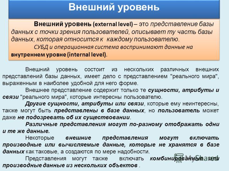Внешний уровень (external level) – это представление базы данных с точки зрения пользователей, описывает ту часть базы данных, которая относится к каждому пользователю. СУБД и операционная система воспринимают данные на внутреннем уровне (internal le