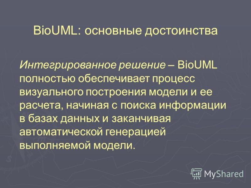 BioUML: основные достоинства Интегрированное решение – BioUML полностью обеспечивает процесс визуального построения модели и ее расчета, начиная с поиска информации в базах данных и заканчивая автоматической генерацией выполняемой модели.