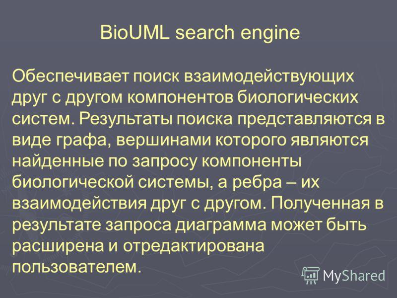 BioUML search engine Обеспечивает поиск взаимодействующих друг с другом компонентов биологических систем. Результаты поиска представляются в виде графа, вершинами которого являются найденные по запросу компоненты биологической системы, а ребра – их в