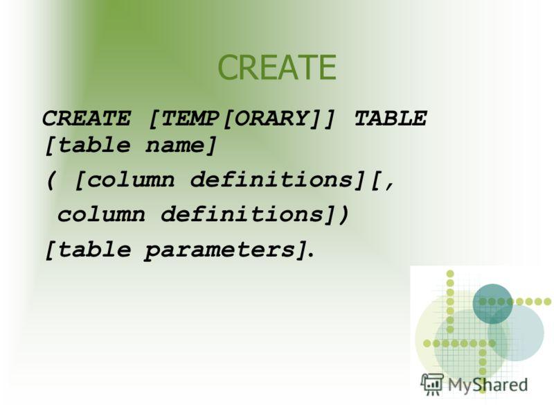 CREATE CREATE [TEMP[ORARY]] TABLE [table name] ( [column definitions][, column definitions]) [table parameters].
