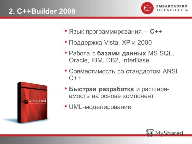2. C++Builder 2009 Язык программирования – С++ Поддержка Vista, XP и 2000 Работа с базами данных MS SQL, Oracle, IBM, DB2, InterBase Совместимость со стандартом ANSI C++ Быстрая разработка и расширя- емость на основе компонент UML-моделирование
