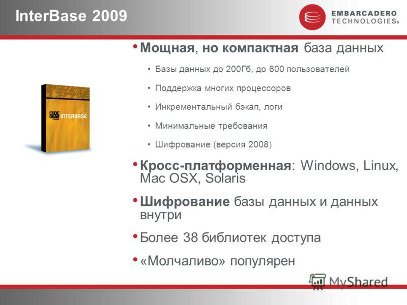 InterBase 2009 Мощная, но компактная база данных Базы данных до 200Гб, до 600 пользователей Поддержка многих процессоров Инкрементальный бэкап, логи Минимальные требования Шифрование (версия 2008) Кросс-платформенная: Windows, Linux, Mac OSX, Solaris