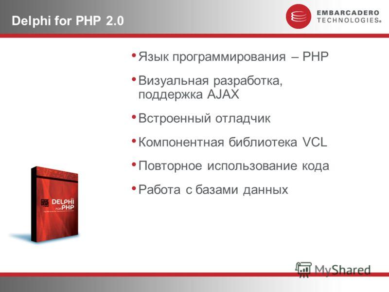 Delphi for PHP 2.0 Язык программирования – PHP Визуальная разработка, поддержка AJAX Встроенный отладчик Компонентная библиотека VCL Повторное использование кода Работа с базами данных