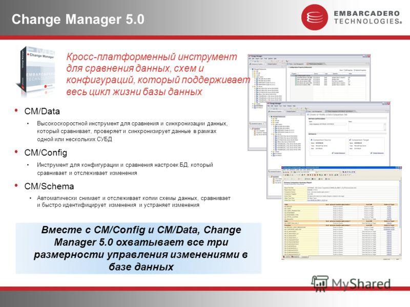 Change Manager 5.0 CM/Data Высокоскоростной инструмент для сравнения и синхронизации данных, который сравнивает, проверяет и синхронизирует данные в рамках одной или нескольких СУБД CM/Config Инструмент для конфигурации и сравнения настроек БД, котор