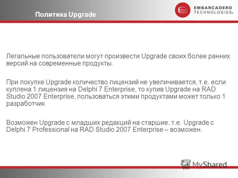 Политика Upgrade Легальные пользователи могут произвести Upgrade своих более ранних версий на современные продукты. При покупке Upgrade количество лицензий не увеличивается, т.е. если куплена 1 лицензия на Delphi 7 Enterprise, то купив Upgrade на RAD