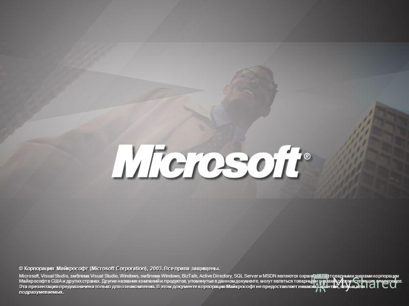 © Корпорация Майкрософт (Microsoft Corporation), 2003. Все права защищены. Эта презентация предназначена только для ознакомления. В этом документе корпорация Майкрософт не предоставляет никаких гарантий, явных или подразумеваемых. Microsoft, Visual S