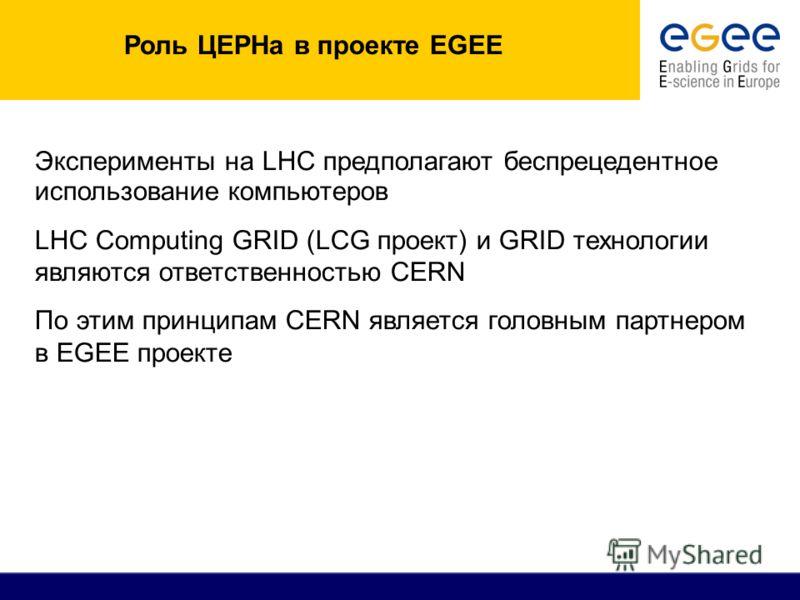 Роль ЦЕРНа в проекте EGEE Эксперименты на LHC предполагают беспрецедентное использование компьютеров LHC Computing GRID (LCG проект) и GRID технологии являются ответственностью CERN По этим принципам CERN является головным партнером в EGEE проекте