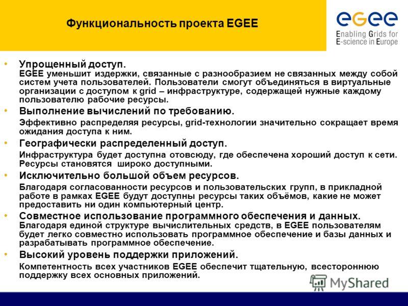 Функциональность проекта EGEE Упрощенный доступ. EGEE уменьшит издержки, связанные с разнообразием не связанных между собой систем учета пользователей. Пользователи смогут объединяться в виртуальные организации с доступом к grid – инфраструктуре, сод