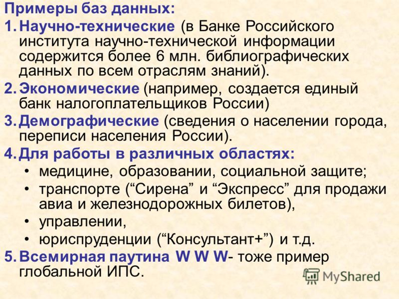 Примеры баз данных: 1.Научно-технические (в Банке Российского института научно-технической информации содержится более 6 млн. библиографических данных по всем отраслям знаний). 2.Экономические (например, создается единый банк налогоплательщиков Росси