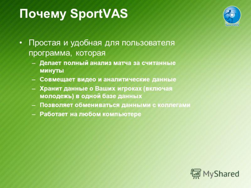 Почему SportVAS Простая и удобная для пользователя программа, которая –Делает полный анализ матча за считанные минуты –Совмещает видео и аналитические данные –Хранит данные о Ваших игроках (включая молодежь) в одной базе данных –Позволяет обмениватьс