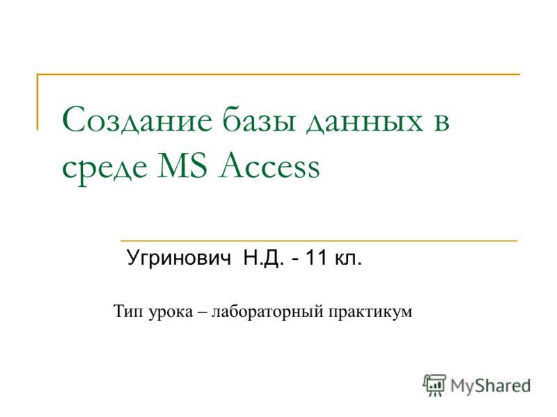 Создание базы данных в среде MS Access Угринович Н.Д. - 11 кл. Тип урока – лабораторный практикум