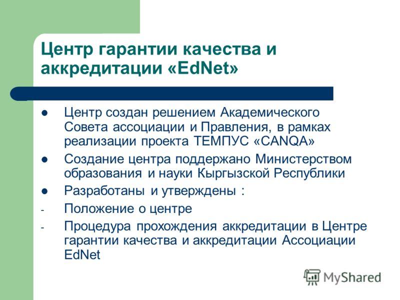 Центр гарантии качества и аккредитации «EdNet» Центр создан решением Академического Совета ассоциации и Правления, в рамках реализации проекта ТЕМПУС «CANQA» Создание центра поддержано Министерством образования и науки Кыргызской Республики Разработа