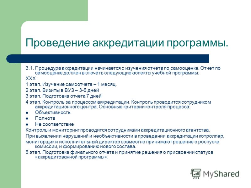 Проведение аккредитации программы. 3.1. Процедура аккредитации начинается с изучения отчета по самооценке. Отчет по самооценке должен включать следующие аспекты учебной программы: ХХХ 1 этап. Изучение самоотчета – 1 месяц. 2 этап. Визиты в ВУЗ – 3-5