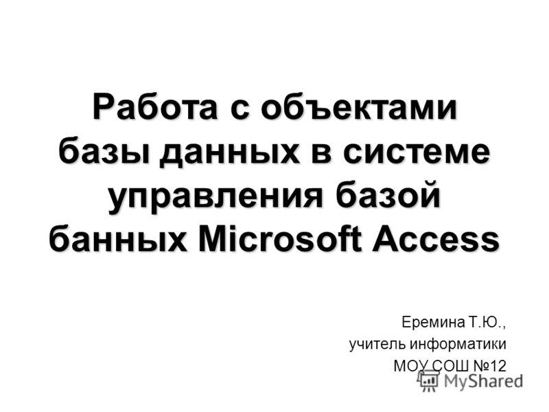 Работа с объектами базы данных в системе управления базой банных Microsoft Access Еремина Т.Ю., учитель информатики МОУ СОШ 12