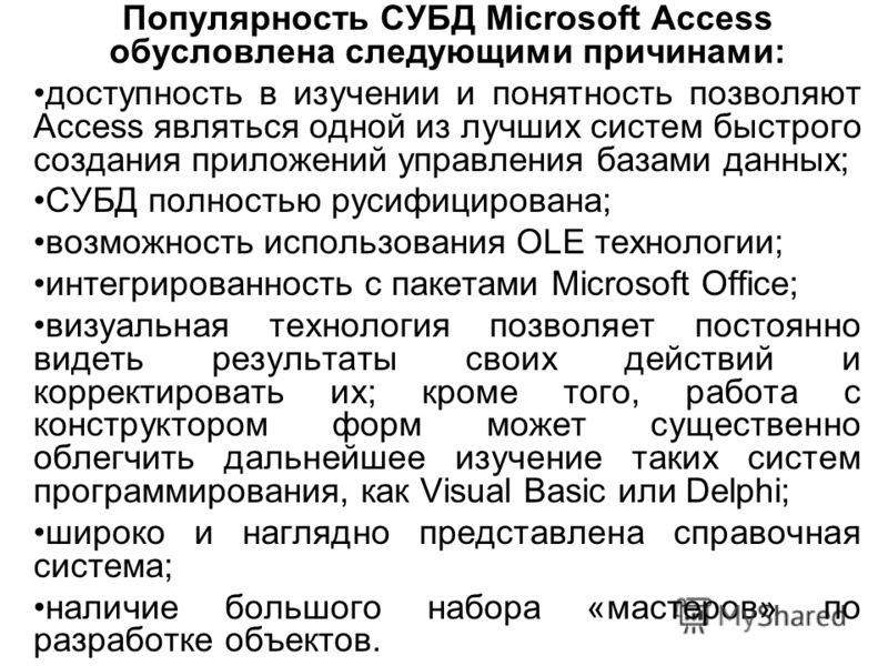 Популярность СУБД Microsoft Access обусловлена следующими причинами: доступность в изучении и понятность позволяют Access являться одной из лучших систем быстрого создания приложений управления базами данных; СУБД полностью русифицирована; возможност