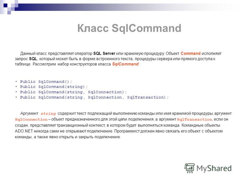 Класс SqlCommand Данный класс представляет оператор SQL Server или хранимую процедуру. Объект Command исполняет запрос SQL, который может быть в форме встроенного текста, процедуры сервера или прямого доступа к таблице. Рассмотрим набор конструкторов