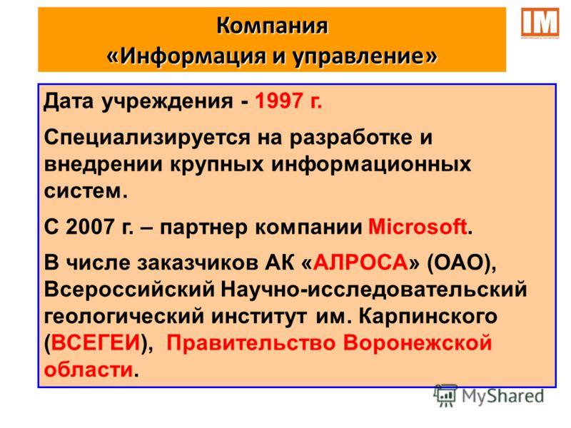 Компания «Информация и управление» Дата учреждения - 1997 г. Специализируется на разработке и внедрении крупных информационных систем. С 2007 г. – партнер компании Microsoft. В числе заказчиков АК «АЛРОСА» (ОАО), Всероссийский Научно-исследовательски
