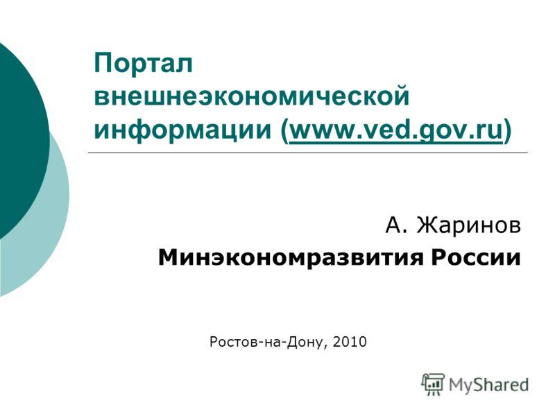Портал внешнеэкономической информации (www.ved.gov.ru)www.ved.gov.ru А. Жаринов Минэкономразвития России Ростов-на-Дону, 2010