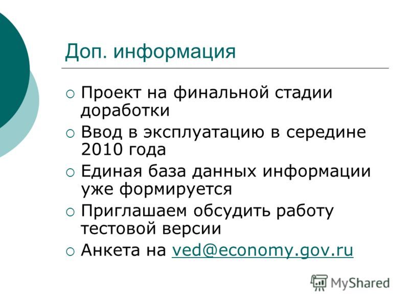 Доп. информация Проект на финальной стадии доработки Ввод в эксплуатацию в середине 2010 года Единая база данных информации уже формируется Приглашаем обсудить работу тестовой версии Анкета на ved@economy.gov.ruved@economy.gov.ru