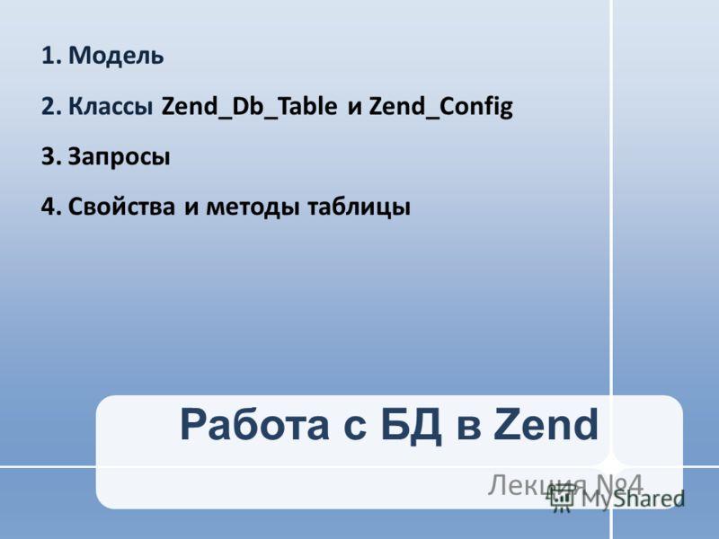 Работа с БД в Zend Лекция 4 1.Модель 2.Классы Zend_Db_Table и Zend_Config 3.Запросы 4.Свойства и методы таблицы