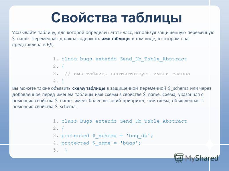 Свойства таблицы Указывайте таблицу, для которой определен этот класс, используя защищенную переменную $_name. Переменная должна содержать имя таблицы в том виде, в котором она представлена в БД. 1.class bugs extends Zend_Db_Table_Abstract 2.{ 3. //