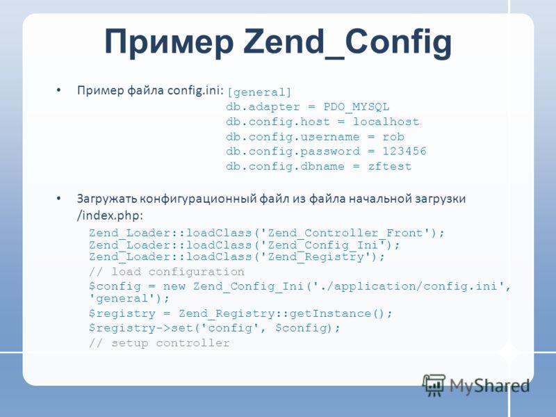 Пример Zend_Config Пример файла config.ini: Загружать конфигурационный файл из файла начальной загрузки /index.php: Zend_Loader::loadClass('Zend_Controller_Front'); Zend_Loader::loadClass('Zend_Config_Ini'); Zend_Loader::loadClass('Zend_Registry'); /