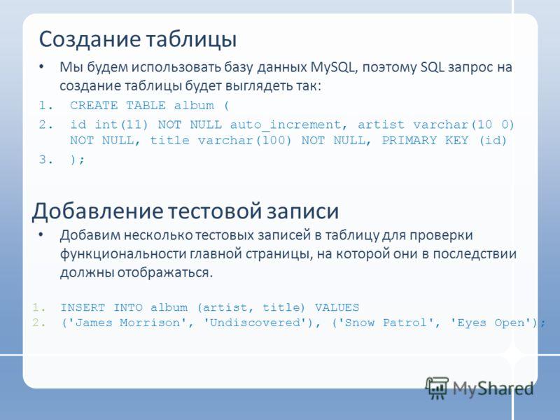 Создание таблицы Мы будем использовать базу данных MySQL, поэтому SQL запрос на создание таблицы будет выглядеть так: 1.CREATE TABLE album ( 2.id int(11) NOT NULL auto_increment, artist varchar(10 0) NOT NULL, title varchar(100) NOT NULL, PRIMARY KEY