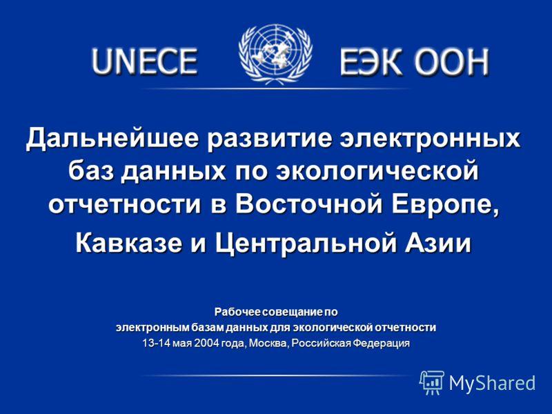 Дальнейшее развитие электронных баз данных по экологической отчетности в Восточной Европе, Кавказе и Центральной Азии Рабочее совещание по электронным базам данных для экологической отчетности 13-14 мая 2004 года, Москва, Российская Федерация