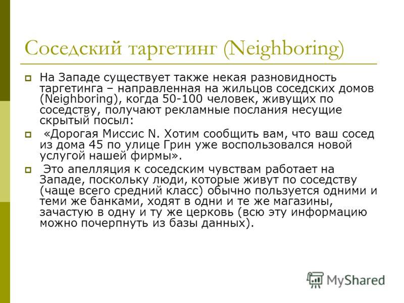 Соседский таргетинг (Neighboring) На Западе существует также некая разновидность таргетинга – направленная на жильцов соседских домов (Neighboring), когда 50-100 человек, живущих по соседству, получают рекламные послания несущие скрытый посыл: «Дорог