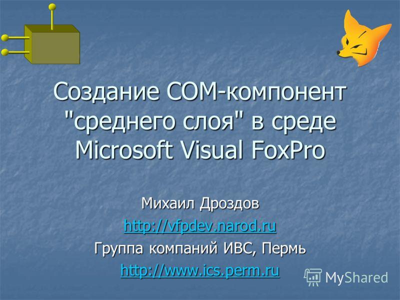 Михаил Дроздов http://vfpdev.narod.ru Группа компаний ИВС, Пермь http://www.ics.perm.ru Создание COM-компонент среднего слоя в среде Microsoft Visual FoxPro