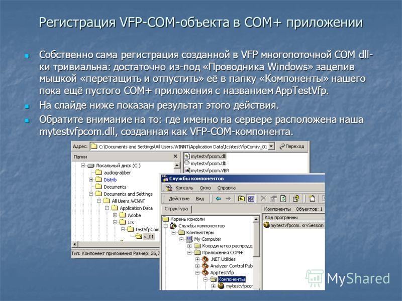 Регистрация VFP-COM-объекта в COM+ приложении Собственно сама регистрация созданной в VFP многопоточной COM dll- ки тривиальна: достаточно из-под «Проводника Windows» зацепив мышкой «перетащить и отпустить» её в папку «Компоненты» нашего пока ещё пус