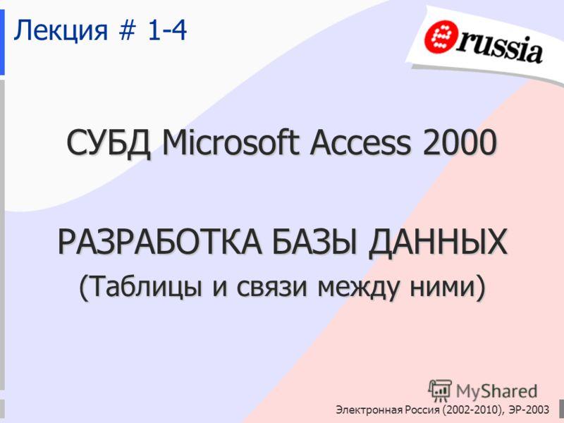 Электронная Россия (2002-2010), ЭР-2003 Лекция # 1-4 СУБД Microsoft Access 2000 РАЗРАБОТКА БАЗЫ ДАННЫХ (Таблицы и связи между ними)
