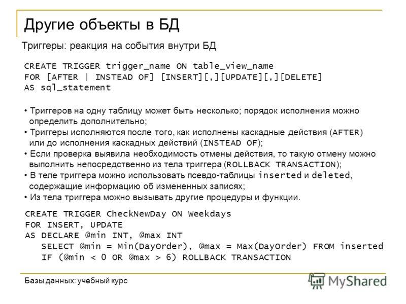 Другие объекты в БД Базы данных: учебный курс Триггеры: реакция на события внутри БД CREATE TRIGGER trigger_name ON table_view_name FOR [AFTER | INSTEAD OF] [INSERT][,][UPDATE][,][DELETE] AS sql_statement Триггеров на одну таблицу может быть нескольк