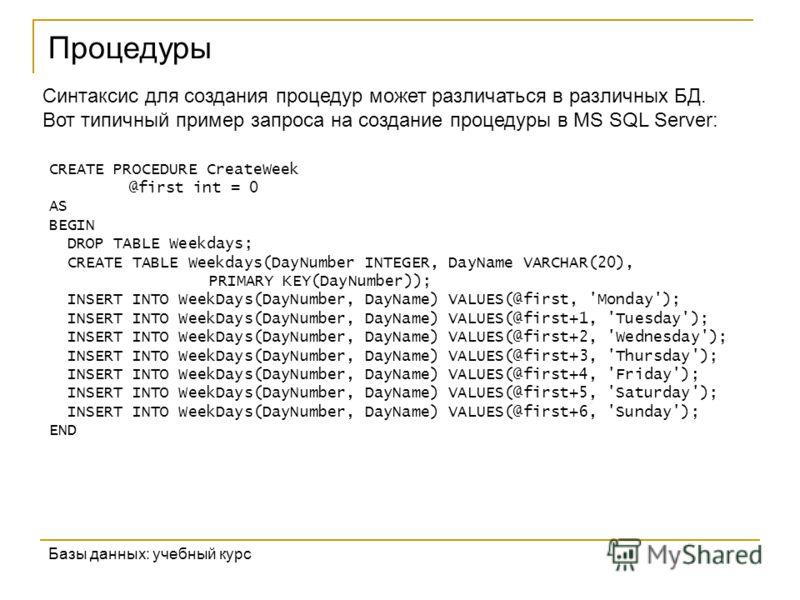 Процедуры Базы данных: учебный курс Синтаксис для создания процедур может различаться в различных БД. Вот типичный пример запроса на создание процедуры в MS SQL Server: CREATE PROCEDURE CreateWeek @first int = 0 AS BEGIN DROP TABLE Weekdays; CREATE T