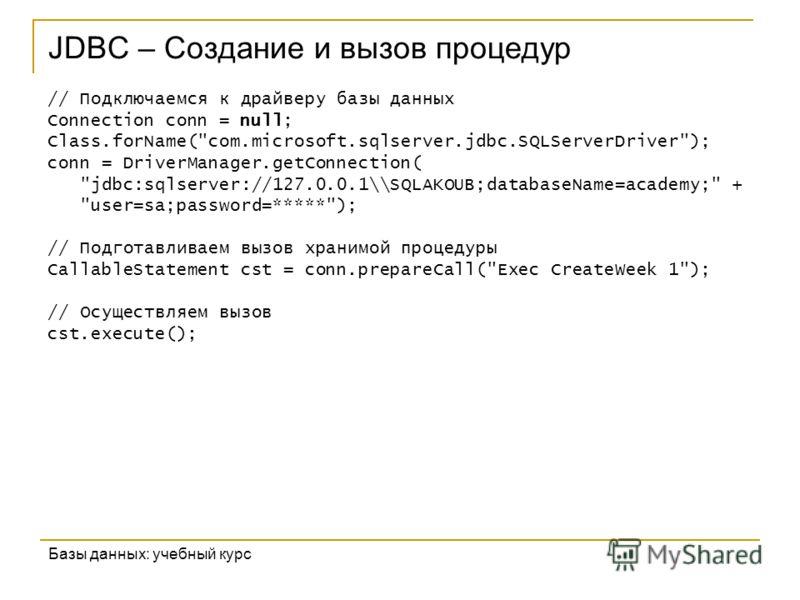 JDBC – Создание и вызов процедур Базы данных: учебный курс // Подключаемся к драйверу базы данных Connection conn = null; Class.forName(
