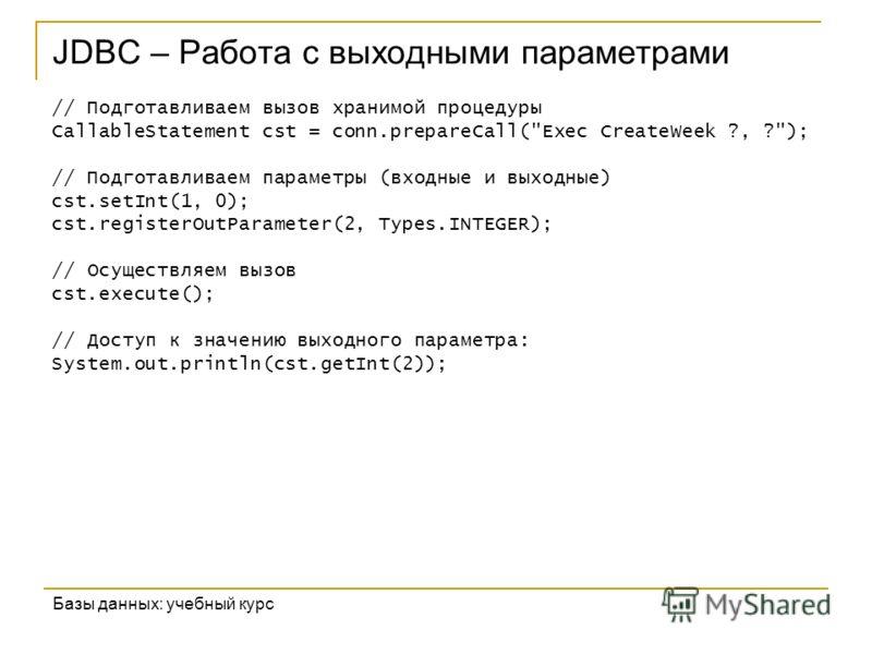 JDBC – Работа с выходными параметрами Базы данных: учебный курс // Подготавливаем вызов хранимой процедуры CallableStatement cst = conn.prepareCall(