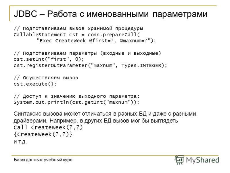 JDBC – Работа с именованными параметрами Базы данных: учебный курс // Подготавливаем вызов хранимой процедуры CallableStatement cst = conn.prepareCall(