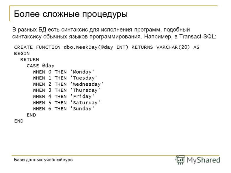 Более сложные процедуры Базы данных: учебный курс CREATE FUNCTION dbo.WeekDay(@day INT) RETURNS VARCHAR(20) AS BEGIN RETURN CASE @day WHEN 0 THEN 'Monday' WHEN 1 THEN 'Tuesday' WHEN 2 THEN 'Wednesday' WHEN 3 THEN 'Thursday' WHEN 4 THEN 'Friday' WHEN