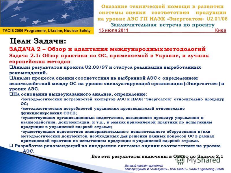 TACIS 2006 Programme, Ukraine, Nuclear Safety Данный проект выполнен Консорциумом ИТ-Славутич – DSR GmbH – CA&R Engineering GmbH Цели Задачи: ЗАДАЧА 2 – Обзор и адаптация международных методологий Задача 2.1: Обзор практики по ОС, применяемой в Украи