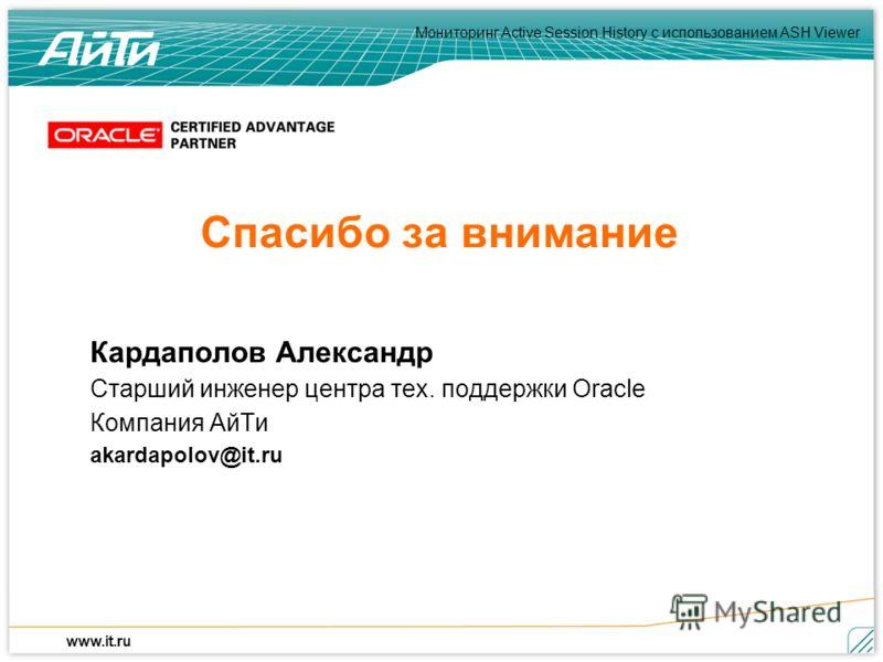 Мониторинг Active Session History c использованием ASH Viewer www.it.ru Спасибо за внимание Кардаполов Александр Старший инженер центра тех. поддержки Oracle Компания АйТи akardapolov@it.ru