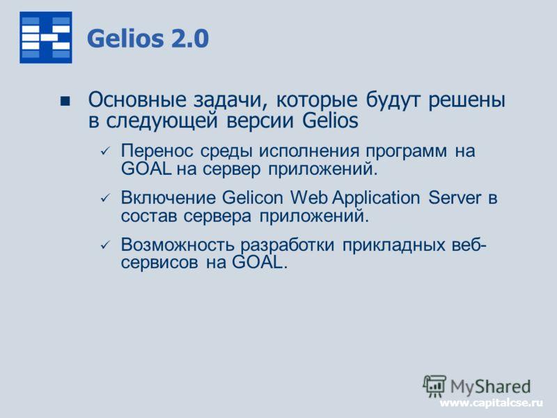 www.capitalcse.ru Gelios 2.0 Основные задачи, которые будут решены в следующей версии Gelios Перенос среды исполнения программ на GOAL на сервер приложений. Включение Gelicon Web Application Server в состав сервера приложений. Возможность разработки