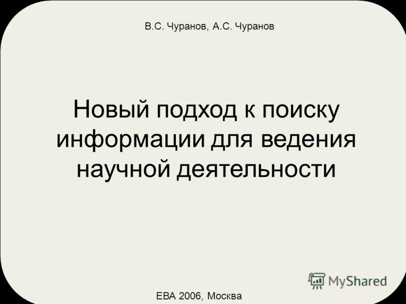 ЕВА 2006, Москва В.С. Чуранов, А.С. Чуранов Новый подход к поиску информации для ведения научной деятельности