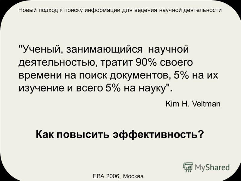 ЕВА 2006, Москва Ученый, занимающийся научной деятельностью, тратит 90% своего времени на поиск документов, 5% на их изучение и всего 5% на науку. Kim H. Veltman Как повысить эффективность?