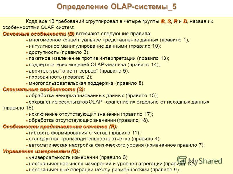 Определение OLAP-системы_5 В, S, RD Кодд все 18 требований сгруппировал в четыре группы В, S, R и D, назвав их особенностями OLAP систем: Основные особенности (В) Основные особенности (В) включают следующие правила: - - многомерное концептуальное пре