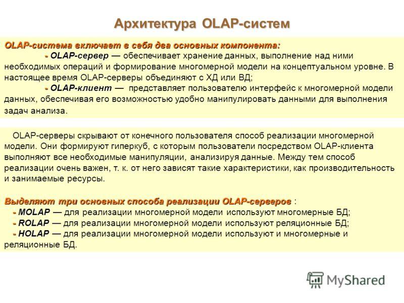 Архитектура OLAP-систем OLAP-система включает в себя два основных компонента: - OLAP-сервер - OLAP-сервер обеспечивает хранение данных, выполнение над ними необходимых операций и формирование многомерной модели на концептуальном уровне. В настоящее в