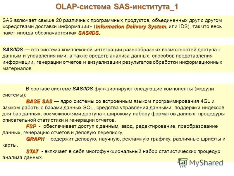 OLAP-система SAS-института_1 SAS включает свыше 20 различных программных продуктов, объединенных друг с другом Information Delivery System «средствами доставки информации» (Information Delivery System, или IDS), так что весь SAS/IDS. пакет иногда обо