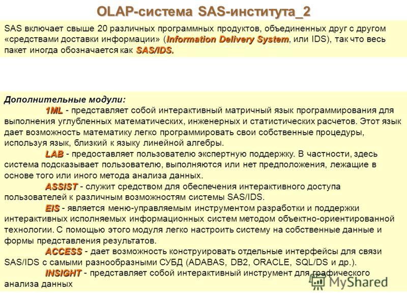 OLAP-система SAS-института_2 SAS включает свыше 20 различных программных продуктов, объединенных друг с другом Information Delivery System «средствами доставки информации» (Information Delivery System, или IDS), так что весь SAS/IDS. пакет иногда обо